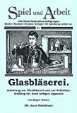 Glasbläserei: Anleitung zum Glasblasen und Selbstherstellung der dazu benötigten Apparate -