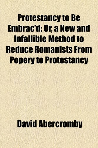 Protestancy to Be Embrac'd; Or, a New and Infallible Method to Reduce Romanists From Popery to Protestancy