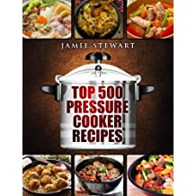 Top 500 Pressure Cooker Recipes: (Fast Cooker, Slow Cooking, Meals, Chicken, Crock Pot, Instant Pot, Electric Pressure Cooker, Vegan, Paleo, Dinner, Clean Eating, Healthy Diet)