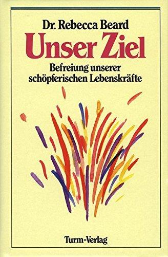 Unser Ziel: Befreiung unserer sch??pferischen Lebenskr?¡èfte by Rebecca Beard (1900-08-06)