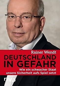 Deutschland in Gefahr: Wie ein schwacher Staat unsere Sicherheit aufs Spiel setzt (German Edition) by [Wendt, Rainer]