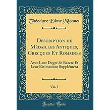 Description de Médailles Antiques, Grecques Et Romaines, Vol. 5: Avec Leur Degré de Rareté Et Leur Estimation; Supplément (Classic Reprint)