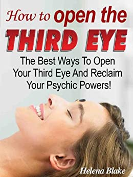 How To Open The Third Eye - The Best Ways To Open Your Third Eye And Reclaim Your Psychic Powers! (English Edition) par [Blake, Helena]