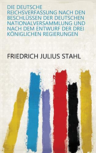 Die Deutsche Reichsverfassung Nach Den Beschlüssen Der Deutschen Nationalversammlung und Nach Dem Entwurf Der Drei Königlichen Regierungen