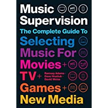 Music Supervision 2: The Complete Guide to Selecting Music for Movies, TV, Games, & New Media