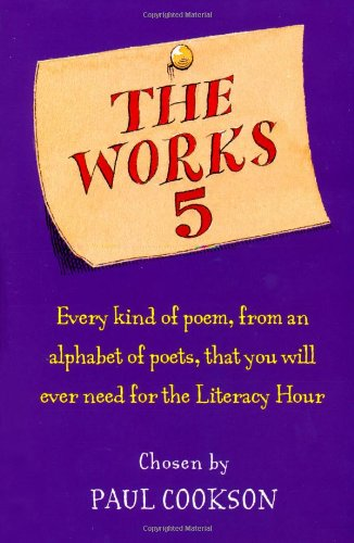 The Works 5: Every Kind of Poem, from an Alphabet of Poets, That You Will Ever Need for the Literacy Hour