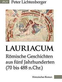 Lauriacum: Römische Geschichten aus fünf Jahrhunderten (70 bis 488 n.Chr.) von [Lichtenberger, Peter]