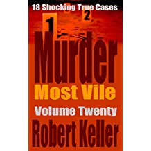 Murder Most Vile Volume 20: 18 Shocking True Crime Murder Cases (True Crime Murder Books)