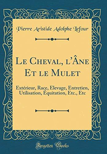Le Cheval, l'Âne Et Le Mulet: Extérieur, Race, Élevage, Entretien, Utilisation, Équitation, Etc., Etc (Classic Reprint) par Pierre Aristide Adolphe Lefour