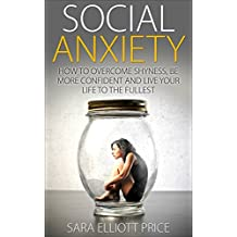 Social Anxiety: How to Overcome Shyness, Be More Confident and Live Your Life to the Fullest (Self Confidence Secrets, Social Phobia Relief, Social Anxiety Treatment)