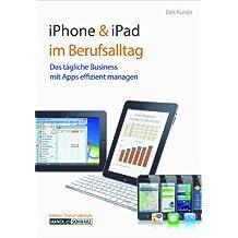iPhone 4 & iPad 2 im Berufsalltag: Das tägliche Business unterwegs, im Office und daheim mit Apps effizient managen - Tipps zur Termingestaltung, Zusammenarbeit, zu Finanzen, Geschäftsreise & Freizeit