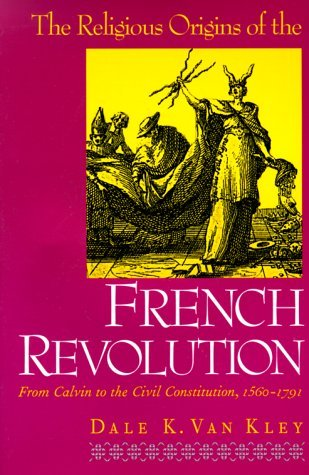 The Religious Origins of the French Revolution: From Calvin to the Civil Constitution, 1560-1791 by Dale K. Van Kley (1-Nov-1999) Paperback