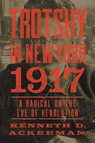 Trotsky in New York, 1917: A Radical on the Eve of Revolution por Kenneth D. Ackerman
