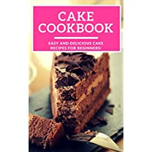 Cake Cookbook: Easy And Delicious Cake Recipes For Beginners! (Baking Cookbook Book 1) (English Edition)