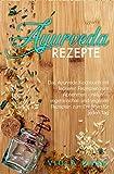 Ayurveda Rezepte: Das Ayurveda Kochbuch mit leckeren Rezepten zum Abnehmen - inklusive vegetarischen und veganen Rezepten zum Entgiften für jeden Tag