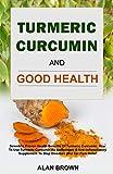 Turmeric Curcumin And Good Health: Scientific Proven Health Benefits Of Turmeric Curcumin: How To Use Turmeric Curcumin As Antioxidant & Anti-Inflammatory ... Herbs And Recipes Book 1) (English Edition)