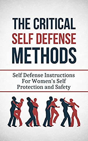 The Critical Self Defense Methods: Self Defense Instructions For Women's Self Protection and Safety (Self Protection, Self Defense Tactics Book 1)