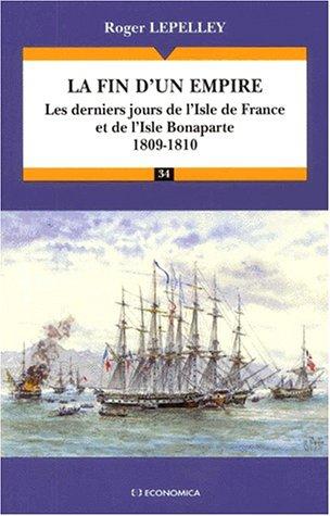La Fin d'un empire : les derniers jours de l'Isle de France et de l'Isle de Bonaparte : 1809-1810