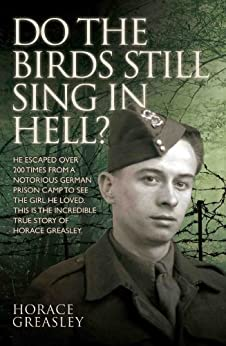 Do the Birds Still Sing in Hell? - He escaped over 200 times from a notorious German prison camp to see the girl he loved. This is the incredible true story of Horace Greasley von [Greasley, Horace, Scott, Ken]
