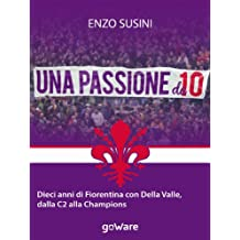 Una passione da 10. Dieci anni di Fiorentina con Della Valle, dalla C2 alla Champions (Fair Play Vol. 4) (Italian Edition)