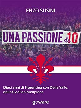 Una passione da 10. Dieci anni di Fiorentina con Della Valle, dalla C2 alla Champions (Fair Play Vol. 4) di [Susini, Enzo]