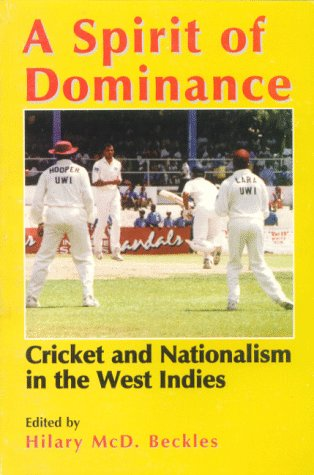 "A Spirit of Dominance: Cricket and Nationalism in the West Indies: Cricket and Nationalism in the West Indies: Essays in Honour of ""Viv"" Richards on the 21st Anniversary of His First Debut"