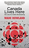 Canada Lives Here: The Case for Public Broadcasting by Wade Rowland par Rowland