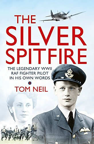 The Silver Spitfire: The Legendary WWII RAF Fighter Pilot in His Own Words by Tom Neil (2014-04-10)