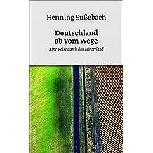 Deutschland ab vom Wege: Eine Reise durch das Hinterland