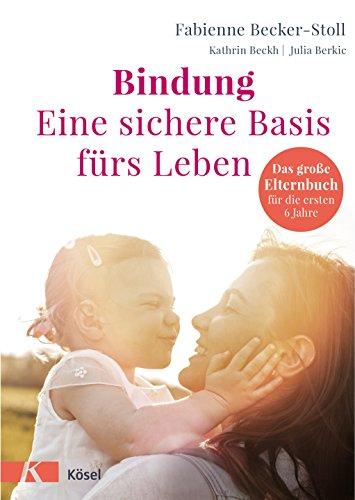 Bindung - eine sichere Basis fürs Leben: Das große Elternbuch für die ersten 6 Jahre