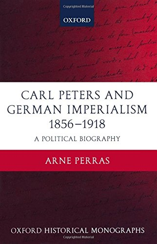 Carl Peters and German Imperialism 1856-1918: A Political Biography (Oxford Historical Monographs)