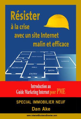 Comment resister a la crise grace a un site internet  malin et efficace: SPECIAL IMMOBILIER NEUF - Introduction au Guide Business Marketing Pratique pour PME (French Edition)