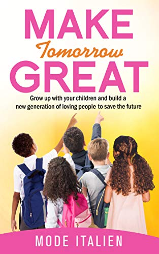 Make Tomorrow Great: Grow up with your children and build a new generation of loving people to save the future (English Edition)