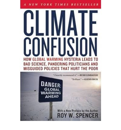 [(Climate Confusion: How Global Warming Hysteria Leads to Bad Science, Pandering Politicians and Misguided Policies That Hurt the Poor)] [Author: Roy W. Spencer] published on (February, 2010)