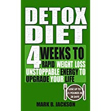 Detox Diet: 4 Weeks To Rapid Weight Loss, Unstoppable Energy To Upgrade Your Life Up, Lose Up To 21 Pounds In 28 Days( Including The Very Best Detox Recipes) (English Edition)