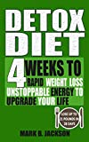 Detox Diet: 4 Weeks To Rapid Weight Loss, Unstoppable Energy To Upgrade Your Life Up, Lose Up To 21 Pounds In 28 Days( Including The Very Best Detox Recipes)