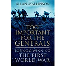 Too Important For The Generals: Losing and Winning the First World War by Allan Mallinson (2016-06-02)