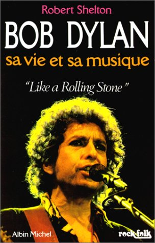 Bob Dylan sa vie et sa musique.Like a Rolling Stone par Robert Shelton