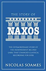 The Story Of Naxos: The Extraordinary Story of the Independent Record Label that Changed Classical Recording For Ever by Nicolas Soames (2012-09-04)