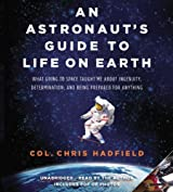 An Astronaut's Guide to Life on Earth: What Going to Space Taught Me About Ingenuity, Determination, and Being Prepared for Anything by Chris Hadfield (2013-11-26)