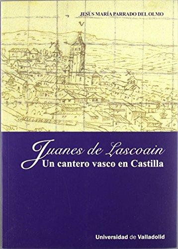 JUANES DE LASCOAIN. UN CANTERO VASCO EN CASTILLA de Jesus María Parrado Del Olmo (4 jul 2011) Tapa blanda