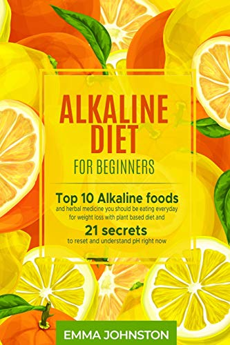 Alkaline Diet for Beginners: Top 10 Alkaline foods and herbal medicine you should be eating everyday for weight loss with plant based diet and 21 secrets to reset and understand pH right now
