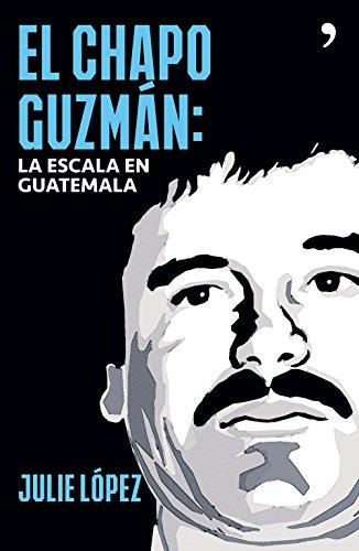 El Chapo Guzmán. La escala en Guatemala por Julie López