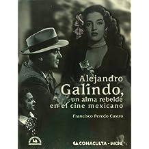 Alejandro Galindo, un alma rebelde en el cine mexicano/ Alejandro Galindo, a Rebellious Soul in the Mexican Cinema