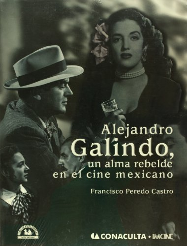 Alejandro Galindo, un alma rebelde en el cine mexicano/ Alejandro Galindo, a Rebellious Soul in the Mexican Cinema