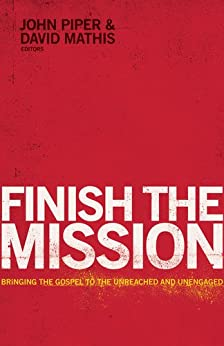 Finish the Mission: Bringing the Gospel to the Unreached and Unengaged by [Piper, John, Mathis, David]
