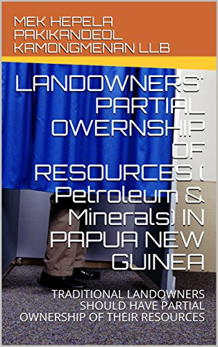 LANDOWNERS' PARTIAL OWERNSHIP OF RESOURCES ( Petroleum & Minerals) IN PAPUA NEW GUINEA: TRADITIONAL LANDOWNERS SHOULD HAVE PARTIAL OWNERSHIP OF THEIR RESOURCES ... MINERALS OWNERSHIP Book 1) (English Edition)