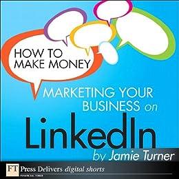 How to Make Money Marketing Your Business on LinkedIn (FT Press Delivers Marketing Shorts) von [Turner, Jamie]
