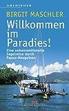 Willkommen im Paradies! Eine unkonventionelle Segelreise durch Papua-Neuguinea - Birgit Maschler