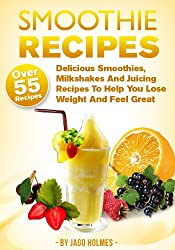 Smoothie Recipes (Over 55 Delicious Smoothies, Milkshakes And Juicing Recipes To Help You Lose Weight And Feel Great) (English Edition)